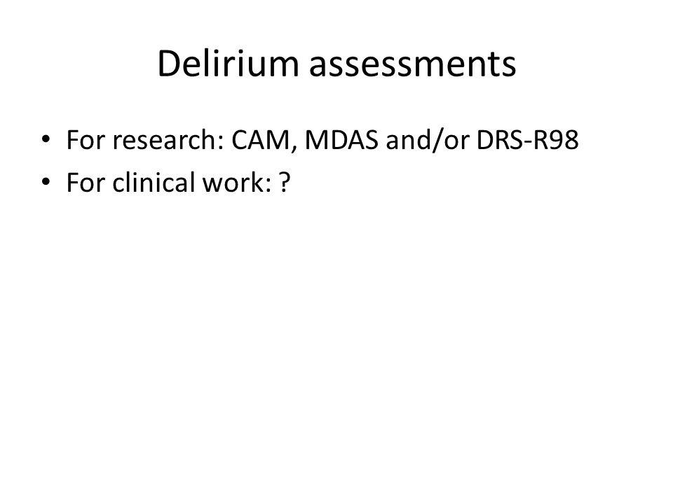 Delirium assessments For research: CAM, MDAS and/or DRS-R98 For clinical work: ?