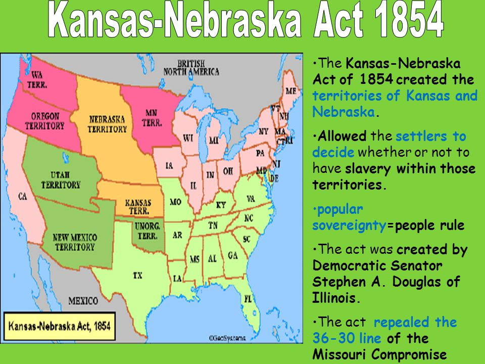 Kansas-Nebraska Act:  Ended the Missouri Compromise's limits on slavery  Northerners were outraged that slavery may be extended  The Republican Party was formed in response to the Kansas-Nebraska Act  One new Republican was Abraham Lincoln