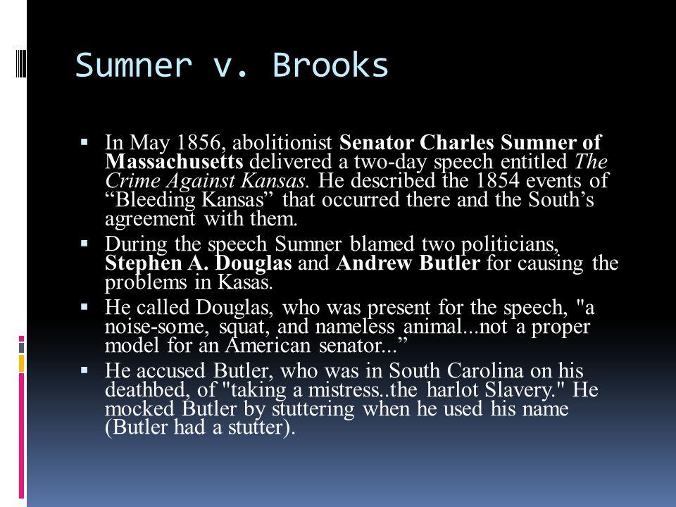 Sumner v. Brooks  In May 1856, abolitionist Senator Charles Sumner of Massachusetts delivered a two-day speech entitled The Crime Against Kansas. He