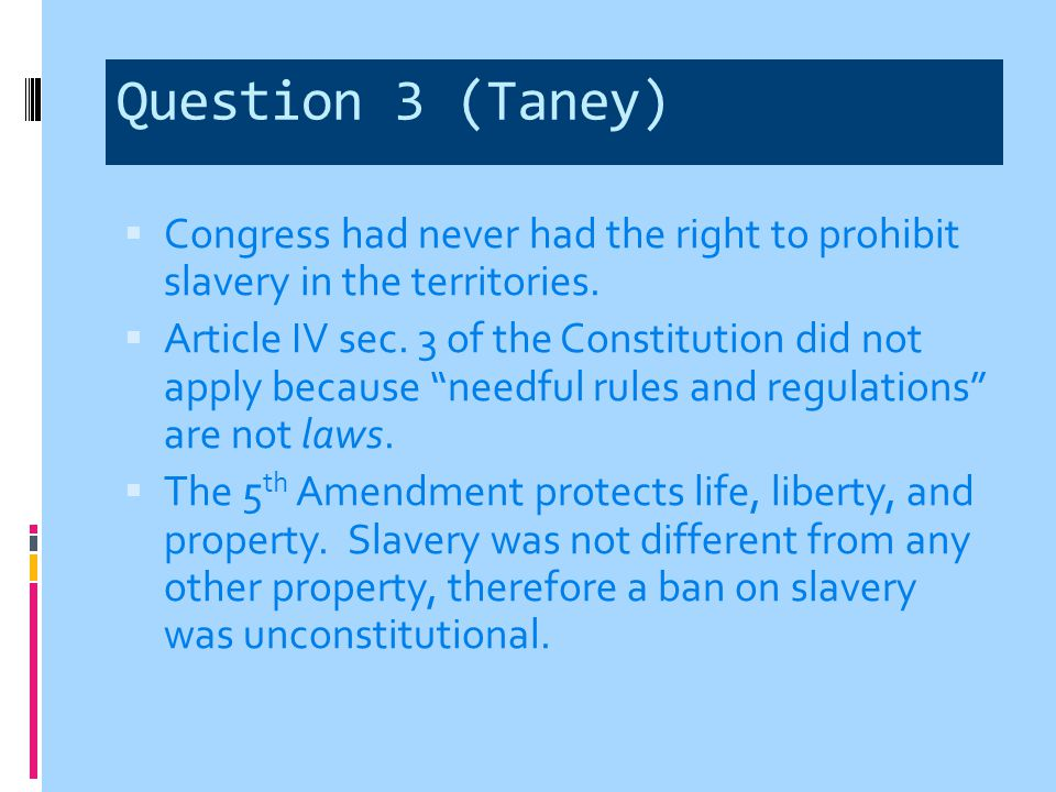 Question 3 (Curtis & McLean)  Scott was a free man by virtue of his extended stays in free territory  Scott was also a citizen under the Constitution  The Constitution did empower Congress to prohibit slavery in territories.