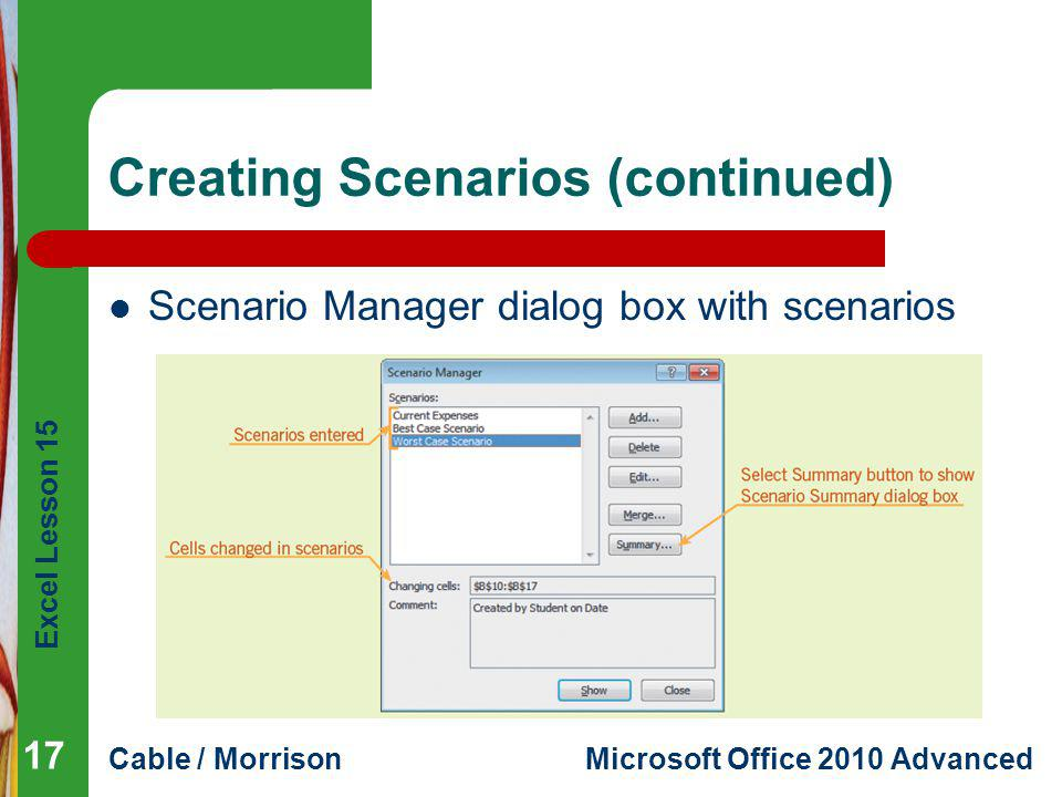Excel Lesson 15 Cable / MorrisonMicrosoft Office 2010 Advanced Creating Scenarios (continued) Scenario Manager dialog box with scenarios 17
