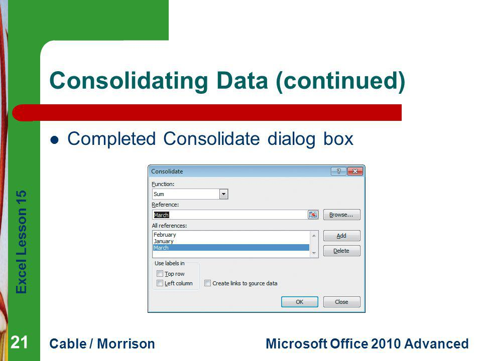 Excel Lesson 15 Cable / MorrisonMicrosoft Office 2010 Advanced Consolidating Data (continued) Completed Consolidate dialog box 21