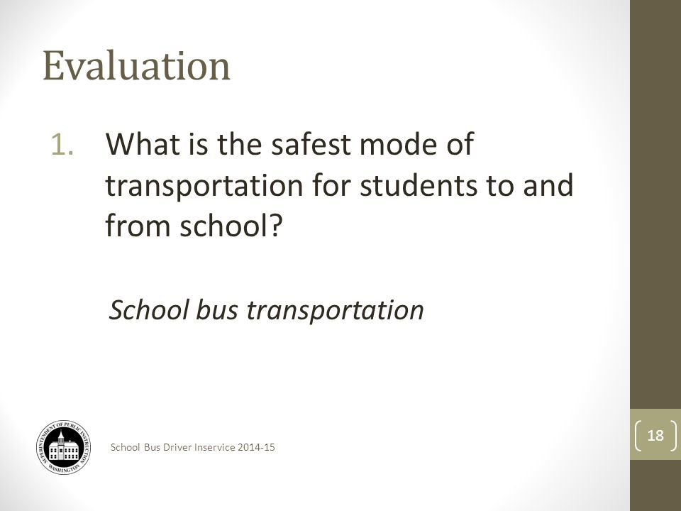 School Bus Driver Inservice 2014-15 Evaluation 1.What is the safest mode of transportation for students to and from school.