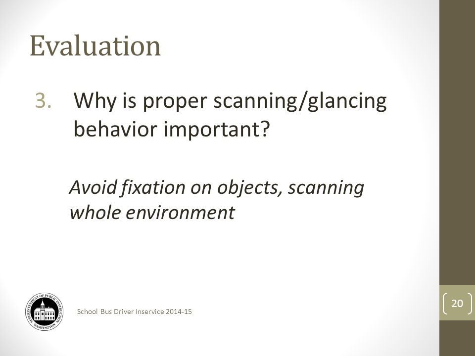 School Bus Driver Inservice 2014-15 Evaluation 3.Why is proper scanning/glancing behavior important.