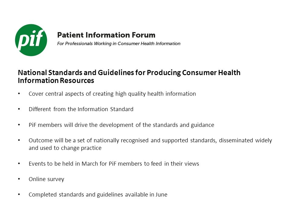 National Standards and Guidelines for Producing Consumer Health Information Resources Cover central aspects of creating high quality health information Different from the Information Standard PiF members will drive the development of the standards and guidance Outcome will be a set of nationally recognised and supported standards, disseminated widely and used to change practice Events to be held in March for PiF members to feed in their views Online survey Completed standards and guidelines available in June