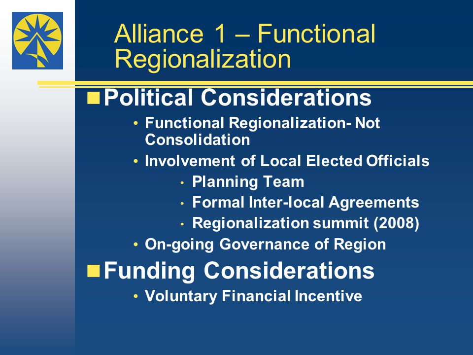 Alliance 1 – Functional Regionalization Political Considerations Functional Regionalization- Not Consolidation Involvement of Local Elected Officials
