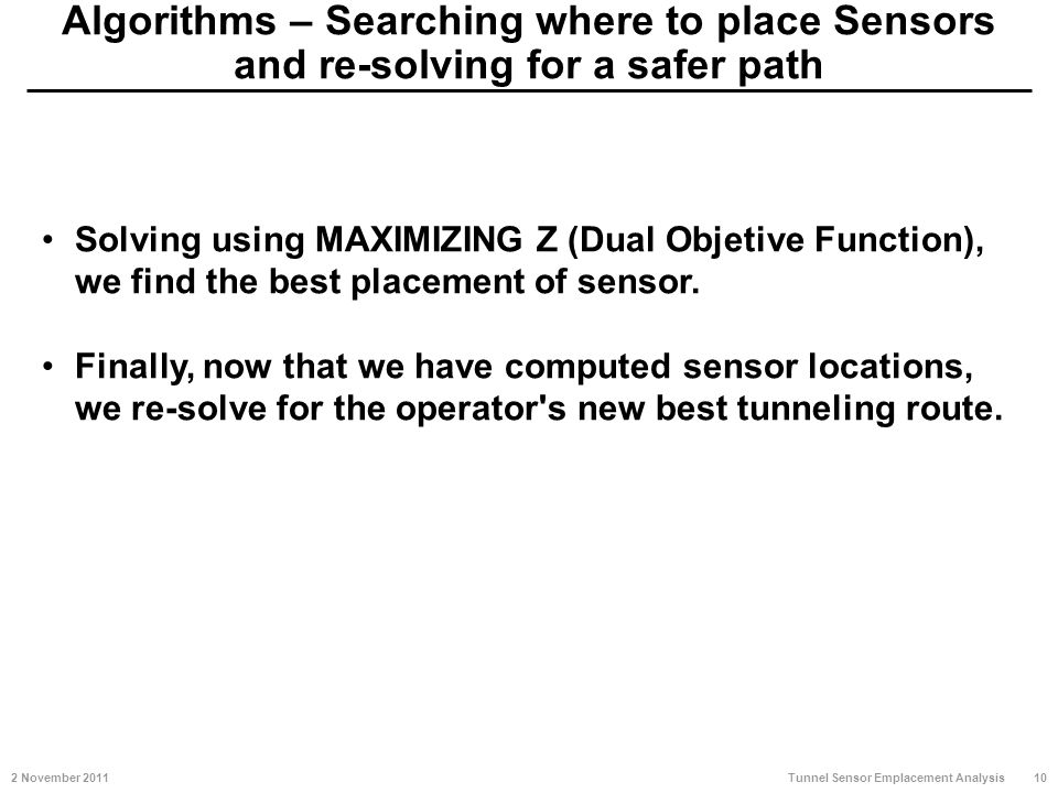 Algorithms – Searching where to place Sensors and re-solving for a safer path 2 November 201110 Tunnel Sensor Emplacement Analysis Solving using MAXIMIZING Z (Dual Objetive Function), we find the best placement of sensor.