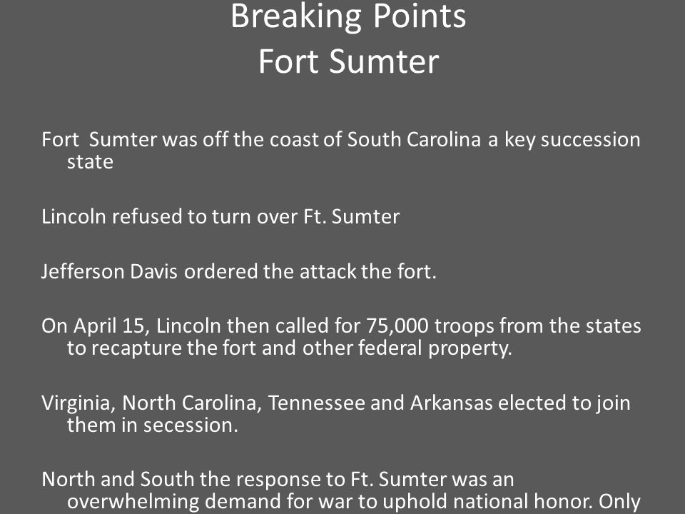 Breaking Points Fort Sumter Fort Sumter was off the coast of South Carolina a key succession state Lincoln refused to turn over Ft.