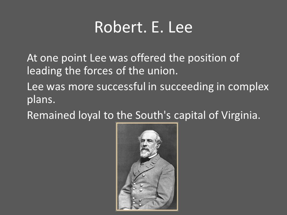 Robert. E. Lee At one point Lee was offered the position of leading the forces of the union.