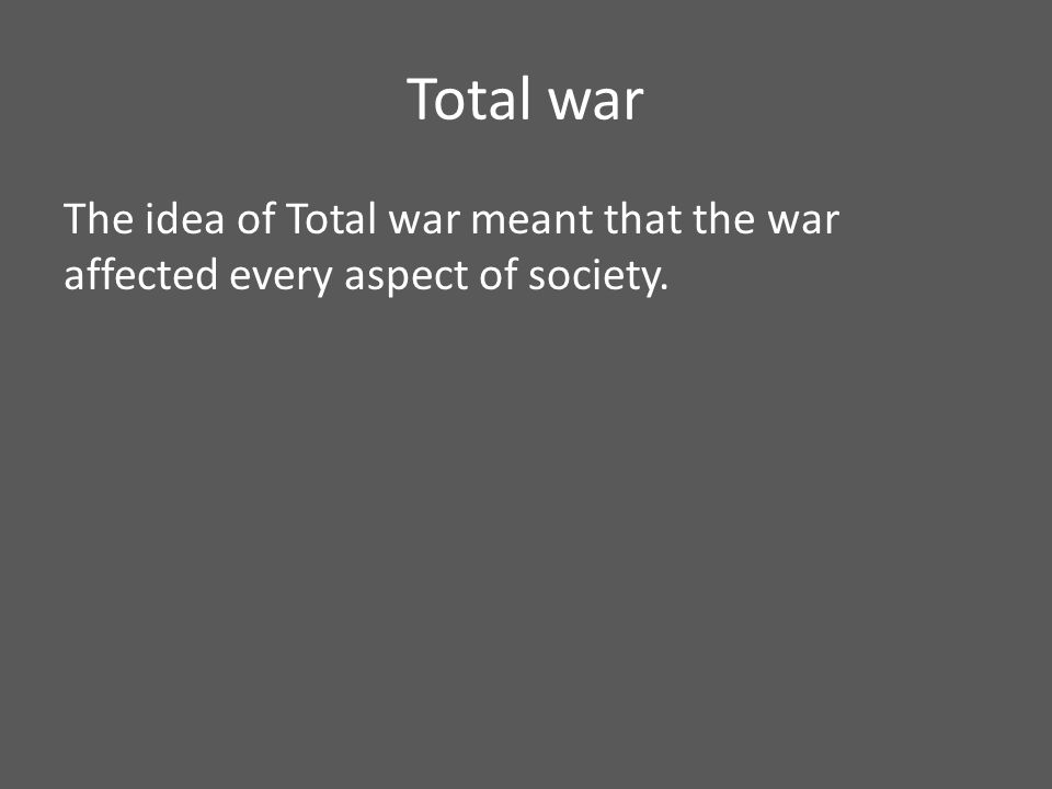 Total war The idea of Total war meant that the war affected every aspect of society.