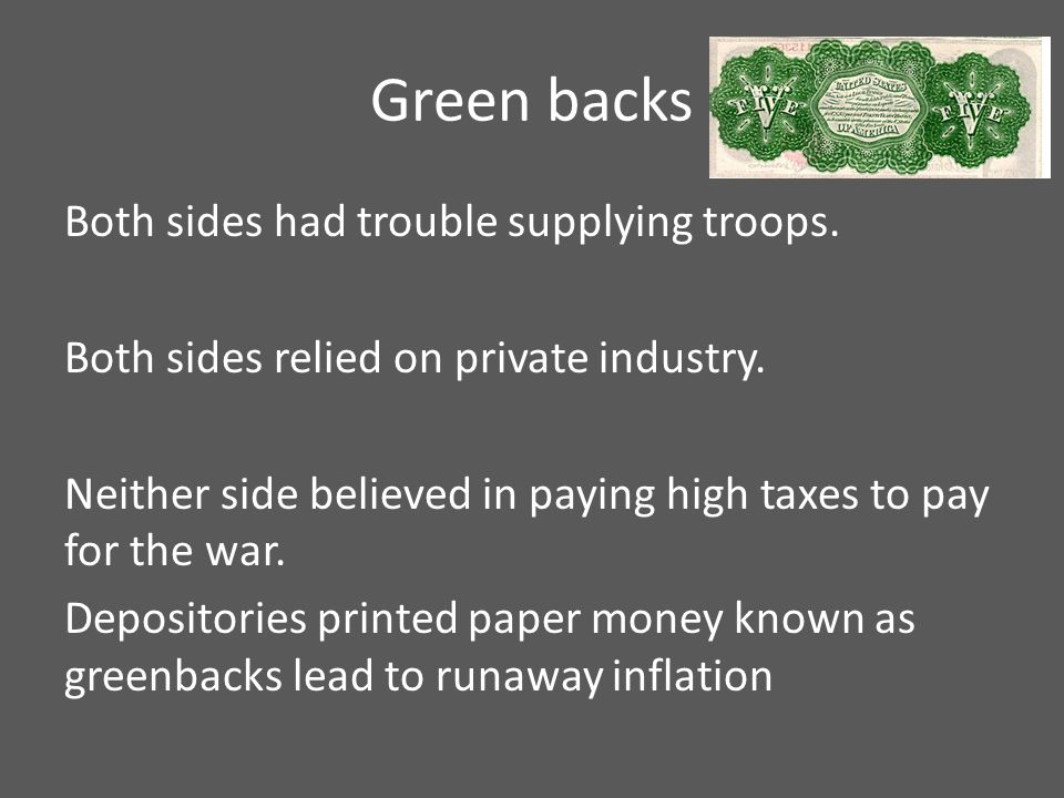Green backs Both sides had trouble supplying troops. Both sides relied on private industry. Neither side believed in paying high taxes to pay for the