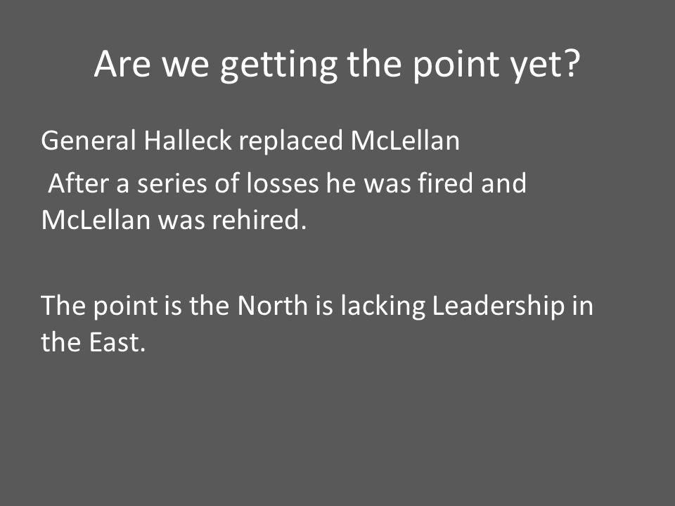 Are we getting the point yet? General Halleck replaced McLellan After a series of losses he was fired and McLellan was rehired. The point is the North