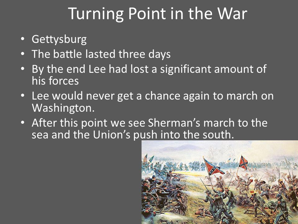 Turning Point in the War Gettysburg The battle lasted three days By the end Lee had lost a significant amount of his forces Lee would never get a chance again to march on Washington.