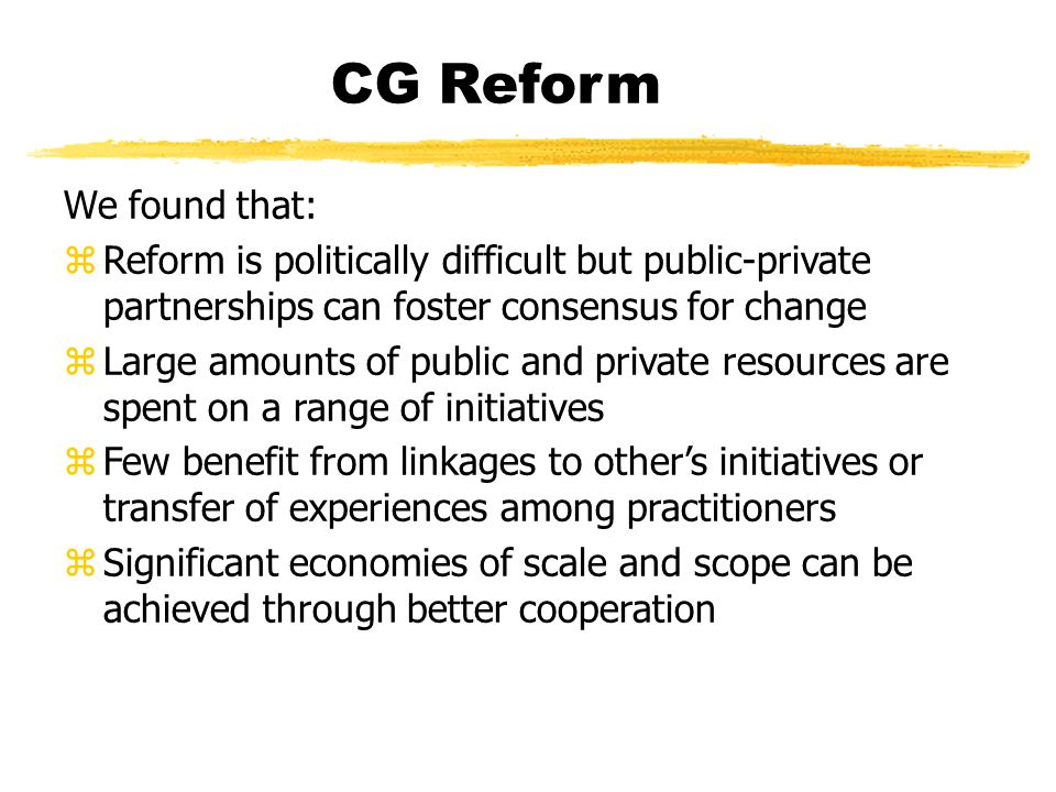 CG Reform We found that: zReform is politically difficult but public-private partnerships can foster consensus for change zLarge amounts of public and private resources are spent on a range of initiatives zFew benefit from linkages to other's initiatives or transfer of experiences among practitioners zSignificant economies of scale and scope can be achieved through better cooperation