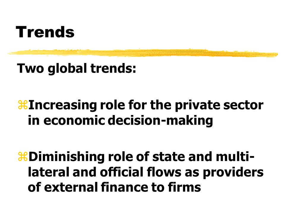 Trends Two global trends: zIncreasing role for the private sector in economic decision-making zDiminishing role of state and multi- lateral and offici