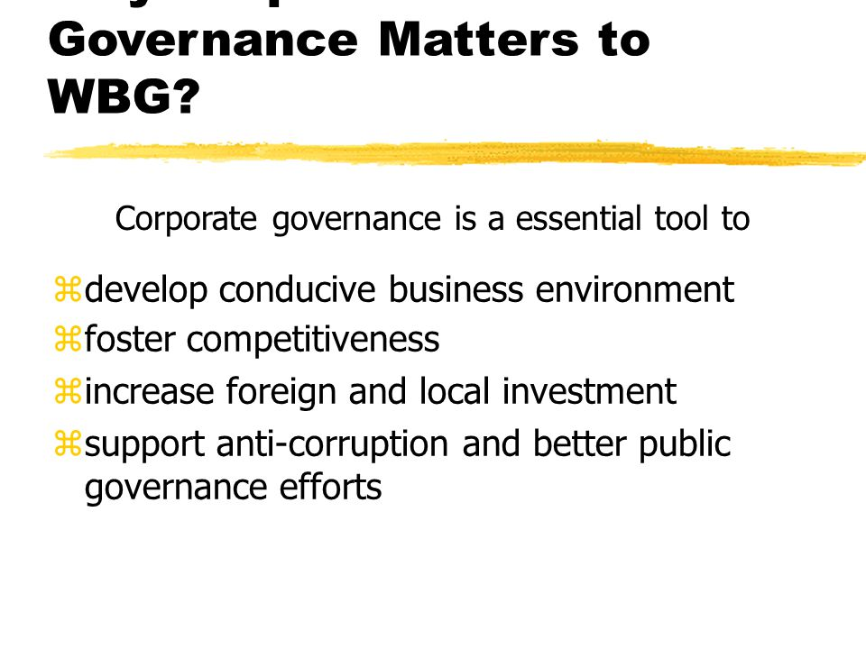 Why Corporate Governance Matters to WBG? zdevelop conducive business environment zfoster competitiveness zincrease foreign and local investment zsuppo