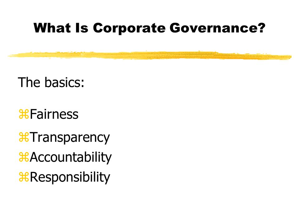 What Is Corporate Governance The basics: zFairness zTransparency zAccountability zResponsibility