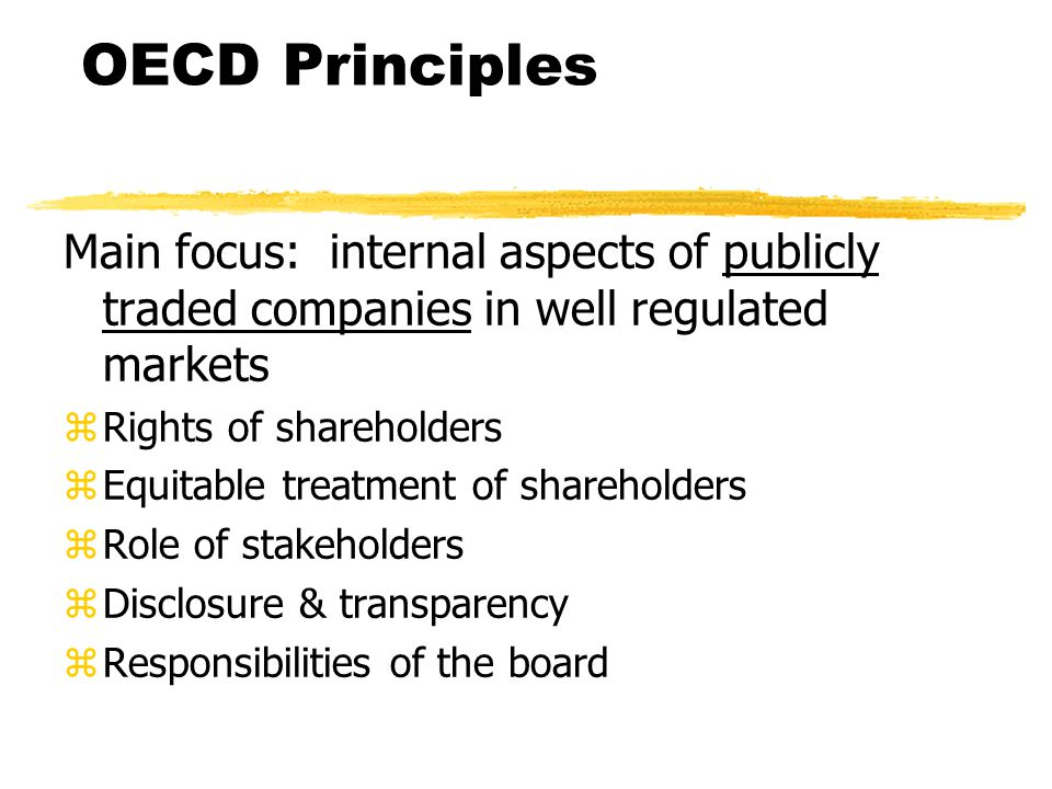 OECD Principles Main focus: internal aspects of publicly traded companies in well regulated markets zRights of shareholders zEquitable treatment of shareholders zRole of stakeholders zDisclosure & transparency zResponsibilities of the board