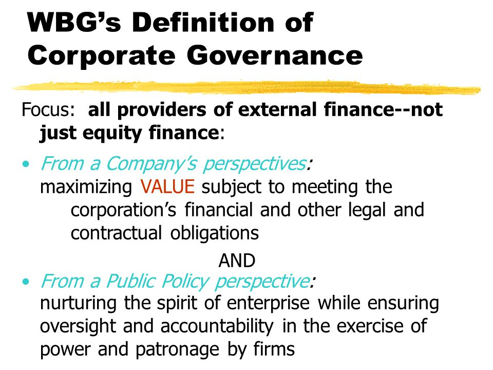 WBG's Definition of Corporate Governance Focus: all providers of external finance--not just equity finance: From a Company's perspectives: maximizing VALUE subject to meeting the corporation's financial and other legal and contractual obligations AND From a Public Policy perspective: nurturing the spirit of enterprise while ensuring oversight and accountability in the exercise of power and patronage by firms