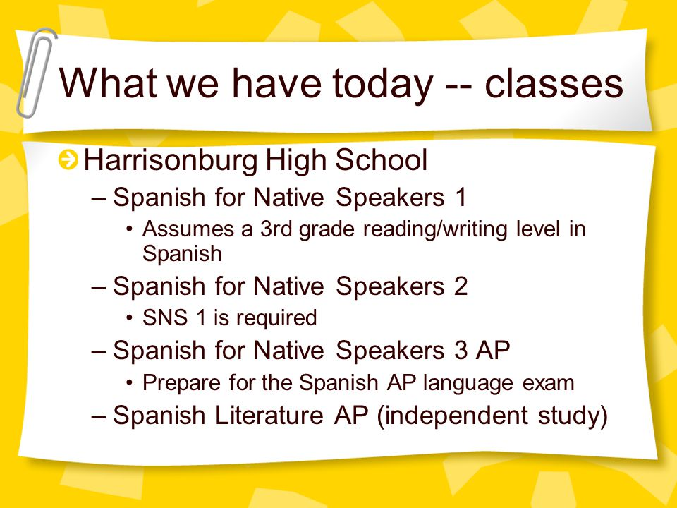 What we have today -- classes Harrisonburg High School –Spanish for Native Speakers 1 Assumes a 3rd grade reading/writing level in Spanish –Spanish for Native Speakers 2 SNS 1 is required –Spanish for Native Speakers 3 AP Prepare for the Spanish AP language exam –Spanish Literature AP (independent study)