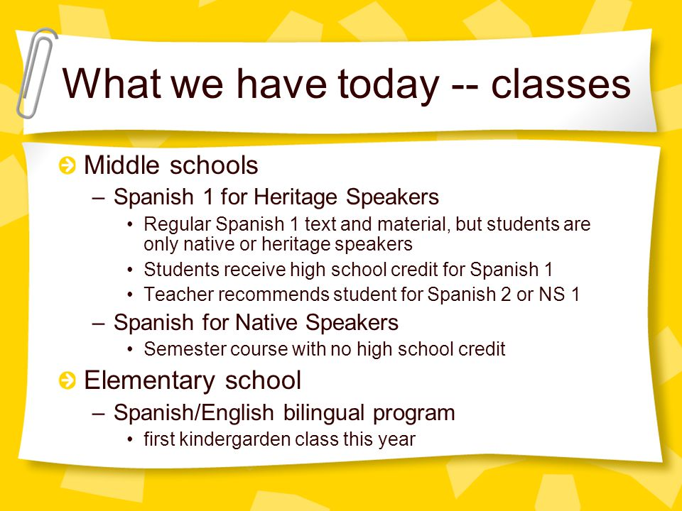 What we have today -- classes Middle schools –Spanish 1 for Heritage Speakers Regular Spanish 1 text and material, but students are only native or heritage speakers Students receive high school credit for Spanish 1 Teacher recommends student for Spanish 2 or NS 1 –Spanish for Native Speakers Semester course with no high school credit Elementary school –Spanish/English bilingual program first kindergarden class this year