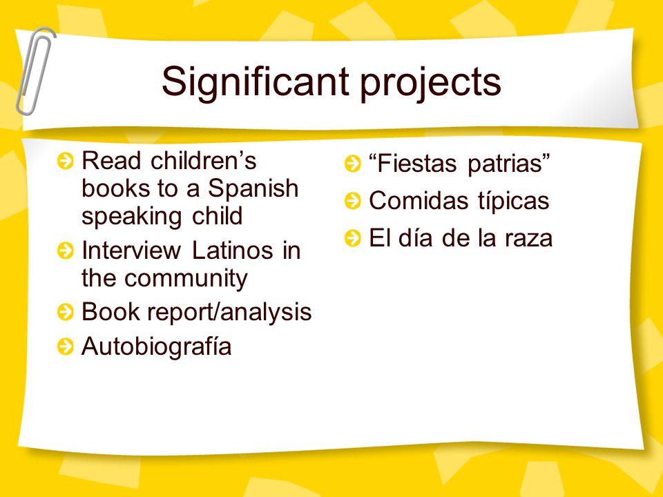 Significant projects Read children's books to a Spanish speaking child Interview Latinos in the community Book report/analysis Autobiografía Fiestas patrias Comidas típicas El día de la raza