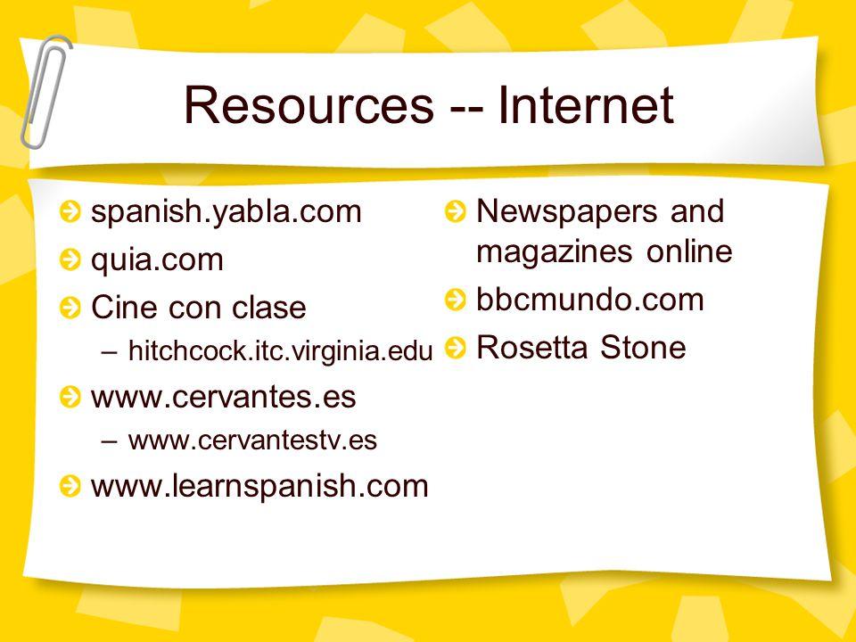 Resources -- Internet spanish.yabla.com quia.com Cine con clase –hitchcock.itc.virginia.edu www.cervantes.es –www.cervantestv.es www.learnspanish.com Newspapers and magazines online bbcmundo.com Rosetta Stone