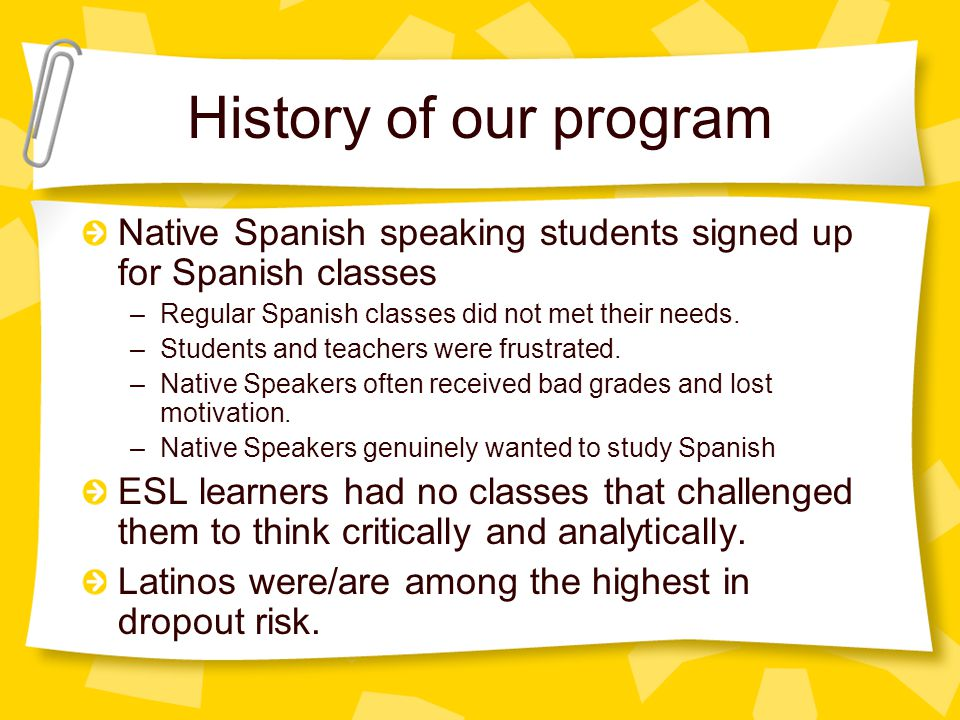 History of our program Native Spanish speaking students signed up for Spanish classes –Regular Spanish classes did not met their needs.