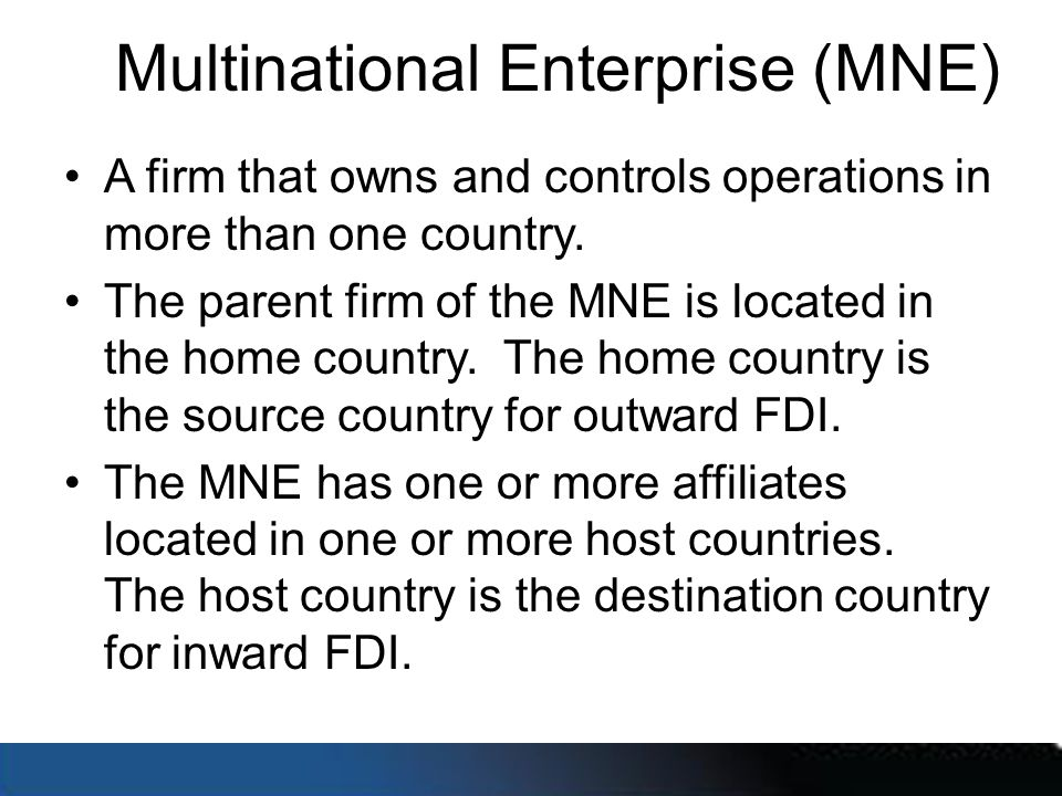 Multinational Enterprise (MNE) A firm that owns and controls operations in more than one country. The parent firm of the MNE is located in the home co