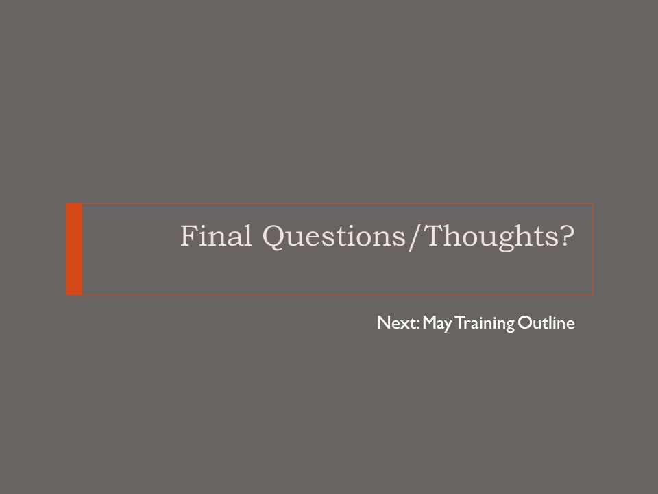 Final Questions/Thoughts Next: May Training Outline