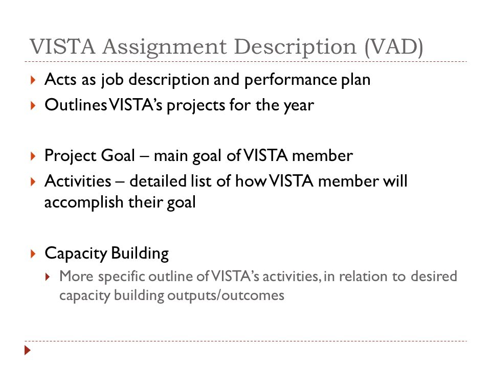 VISTA Assignment Description (VAD)  Acts as job description and performance plan  Outlines VISTA's projects for the year  Project Goal – main goal of VISTA member  Activities – detailed list of how VISTA member will accomplish their goal  Capacity Building  More specific outline of VISTA's activities, in relation to desired capacity building outputs/outcomes