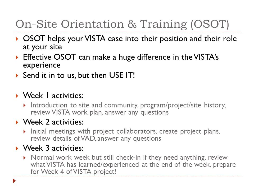 On-Site Orientation & Training (OSOT)  OSOT helps your VISTA ease into their position and their role at your site  Effective OSOT can make a huge difference in the VISTA's experience  Send it in to us, but then USE IT.