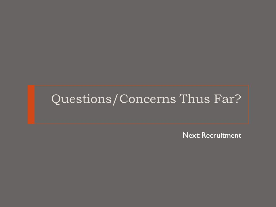 Questions/Concerns Thus Far? Next: Recruitment