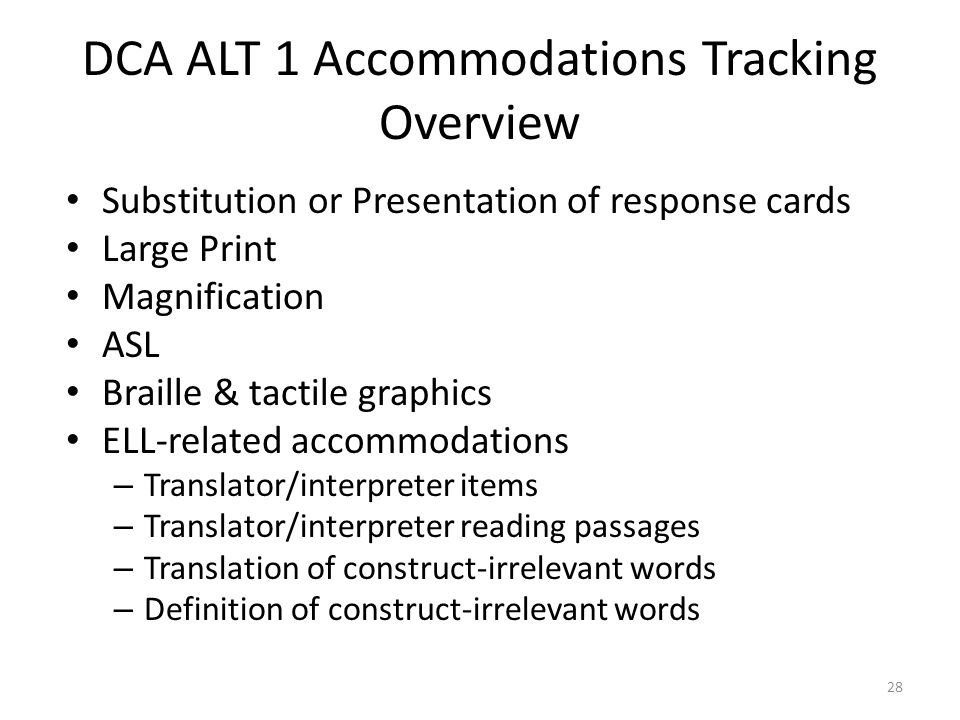 DCA ALT 1 Accommodations Tracking Overview Substitution or Presentation of response cards Large Print Magnification ASL Braille & tactile graphics ELL