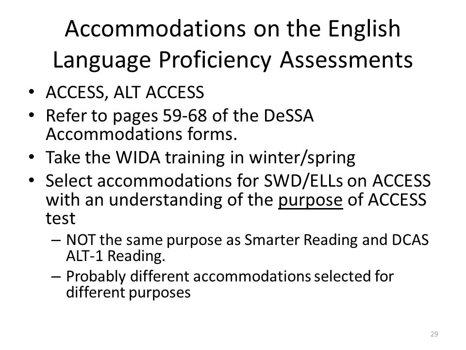 Accommodations on the English Language Proficiency Assessments ACCESS, ALT ACCESS Refer to pages 59-68 of the DeSSA Accommodations forms. Take the WID