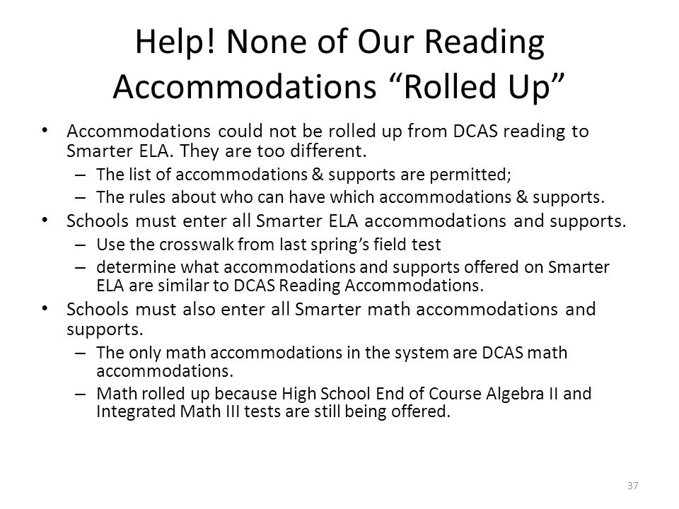 "Help! None of Our Reading Accommodations ""Rolled Up"" Accommodations could not be rolled up from DCAS reading to Smarter ELA. They are too different. –"