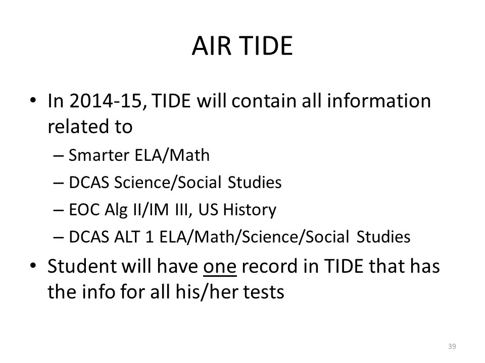 AIR TIDE In 2014-15, TIDE will contain all information related to – Smarter ELA/Math – DCAS Science/Social Studies – EOC Alg II/IM III, US History – D