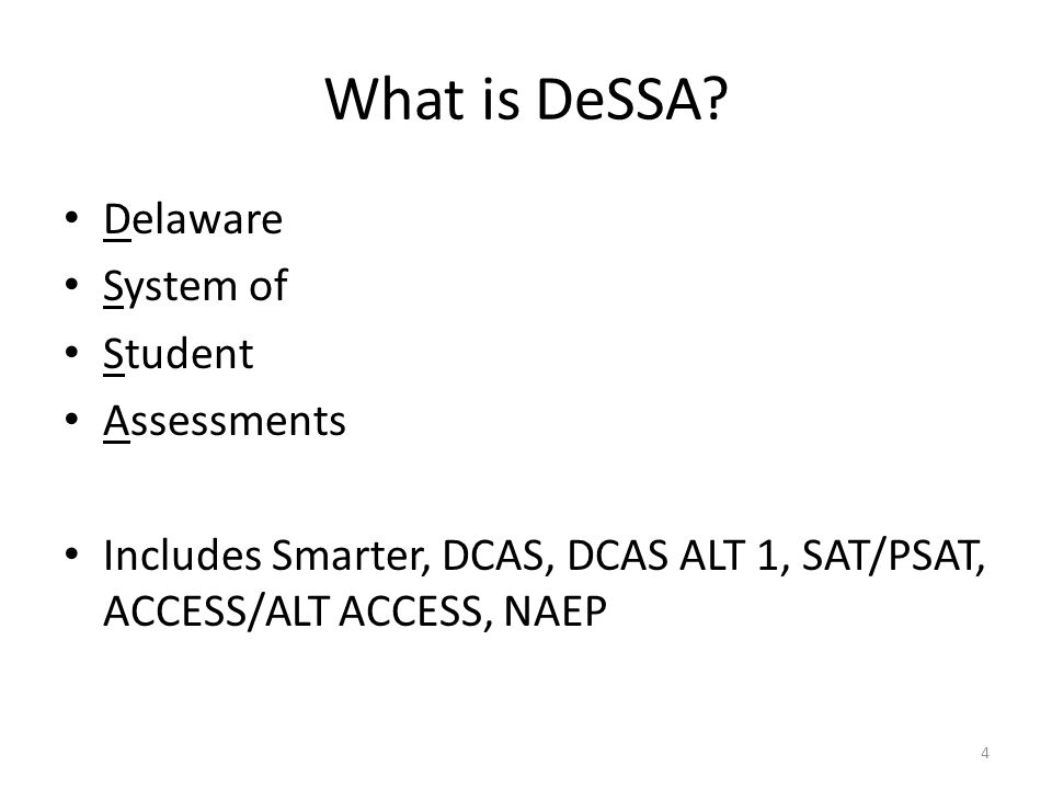 What is DeSSA? Delaware System of Student Assessments Includes Smarter, DCAS, DCAS ALT 1, SAT/PSAT, ACCESS/ALT ACCESS, NAEP 4