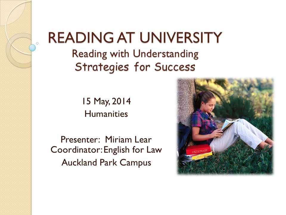 READING AT UNIVERSITY Reading with Understanding Strategies for Success 15 May, 2014 Humanities Presenter: Miriam Lear Coordinator: English for Law Au