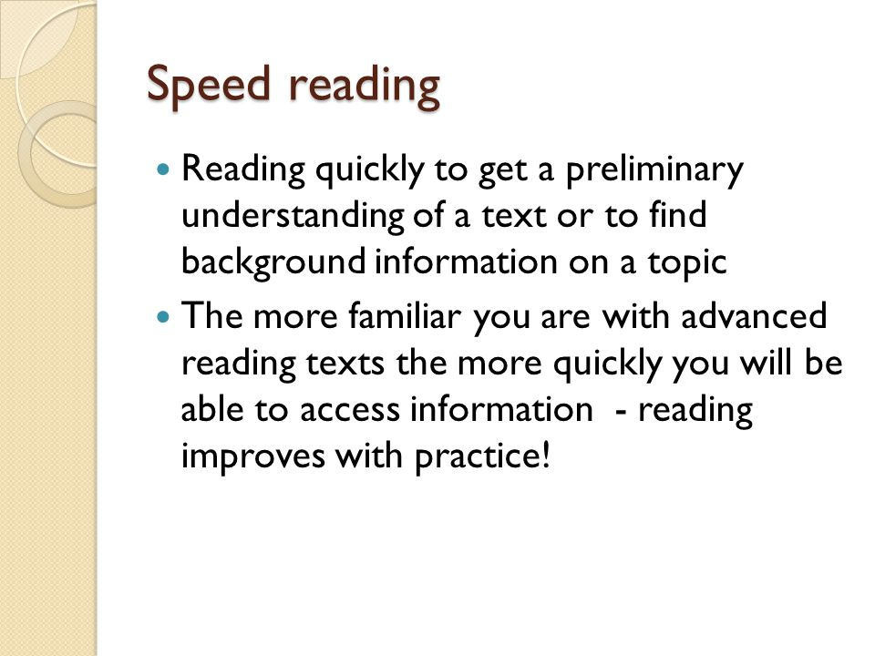 Speed reading Reading quickly to get a preliminary understanding of a text or to find background information on a topic The more familiar you are with