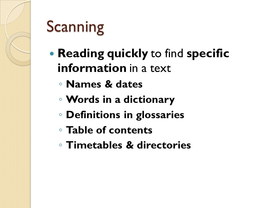 Scanning Reading quickly to find specific information in a text ◦ Names & dates ◦ Words in a dictionary ◦ Definitions in glossaries ◦ Table of content