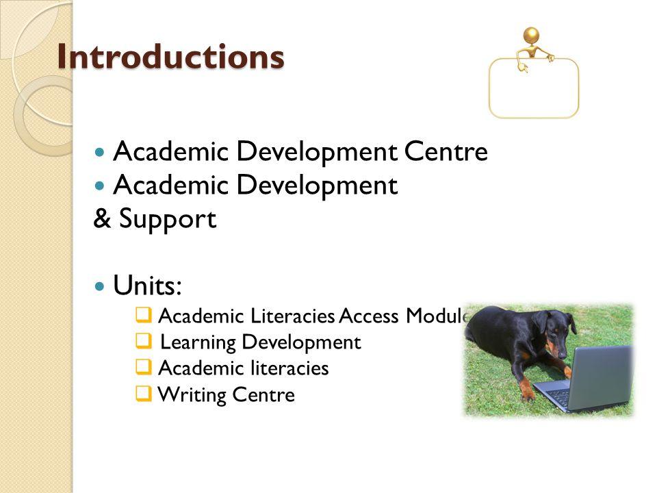 Introductions Academic Development Centre Academic Development & Support Units:  Academic Literacies Access Modules  Learning Development  Academic