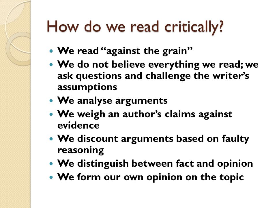 """How do we read critically? We read """"against the grain"""" We do not believe everything we read; we ask questions and challenge the writer's assumptions W"""