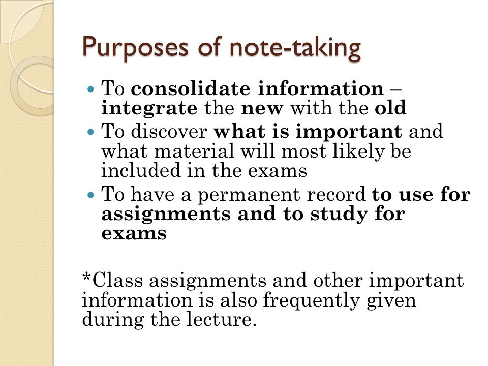 Purposes of note-taking To consolidate information – integrate the new with the old To discover what is important and what material will most likely b