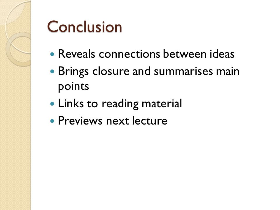 Conclusion Reveals connections between ideas Brings closure and summarises main points Links to reading material Previews next lecture