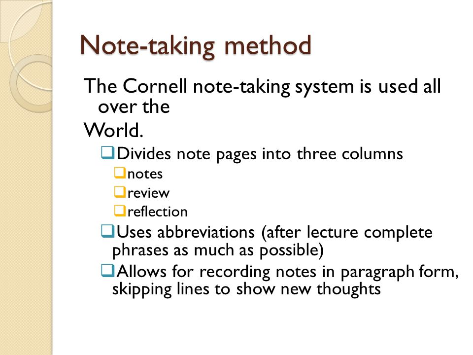Note-taking method The Cornell note-taking system is used all over the World.  Divides note pages into three columns  notes  review  reflection 