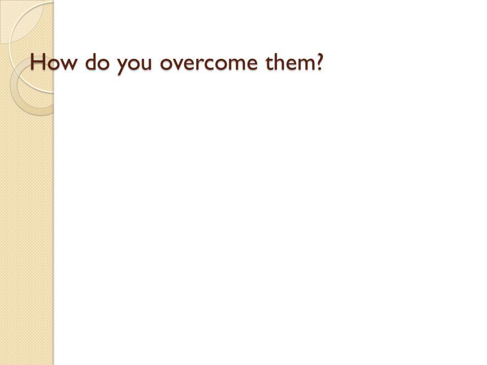 How do you overcome them?