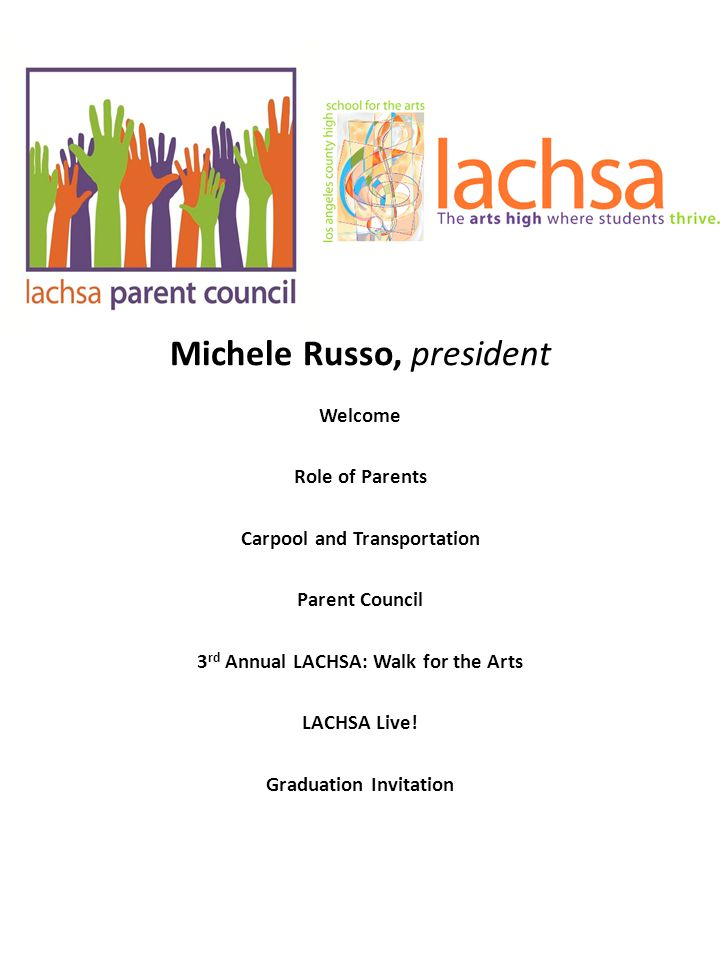 Michele Russo, president Welcome Role of Parents Carpool and Transportation Parent Council 3 rd Annual LACHSA: Walk for the Arts LACHSA Live! Graduati