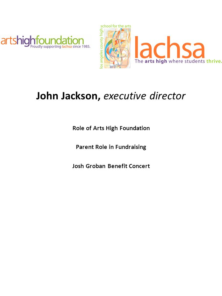 John Jackson, executive director Role of Arts High Foundation Parent Role in Fundraising Josh Groban Benefit Concert