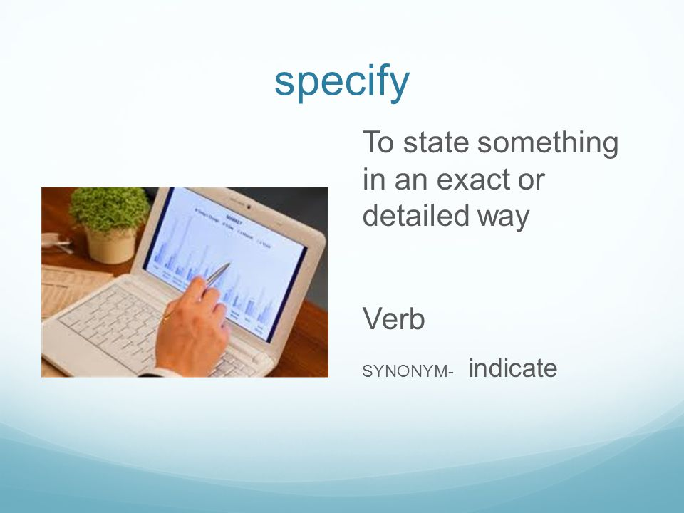 specify To state something in an exact or detailed way Verb SYNONYM- indicate